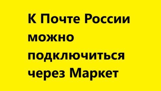 К Почте России можно подключиться через Яндекс Маркет без бумаг