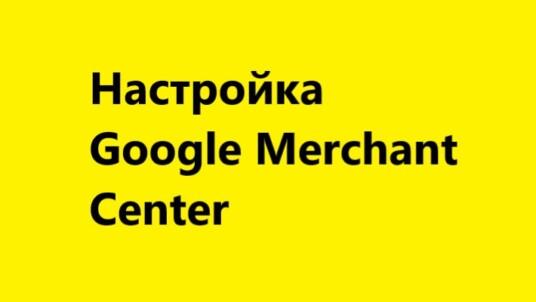 Google Merchant Center — настройка товарных объявлений Google Shopping
