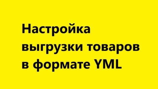 YML — настройка выгрузки товаров в фид для Яндекс Маркет